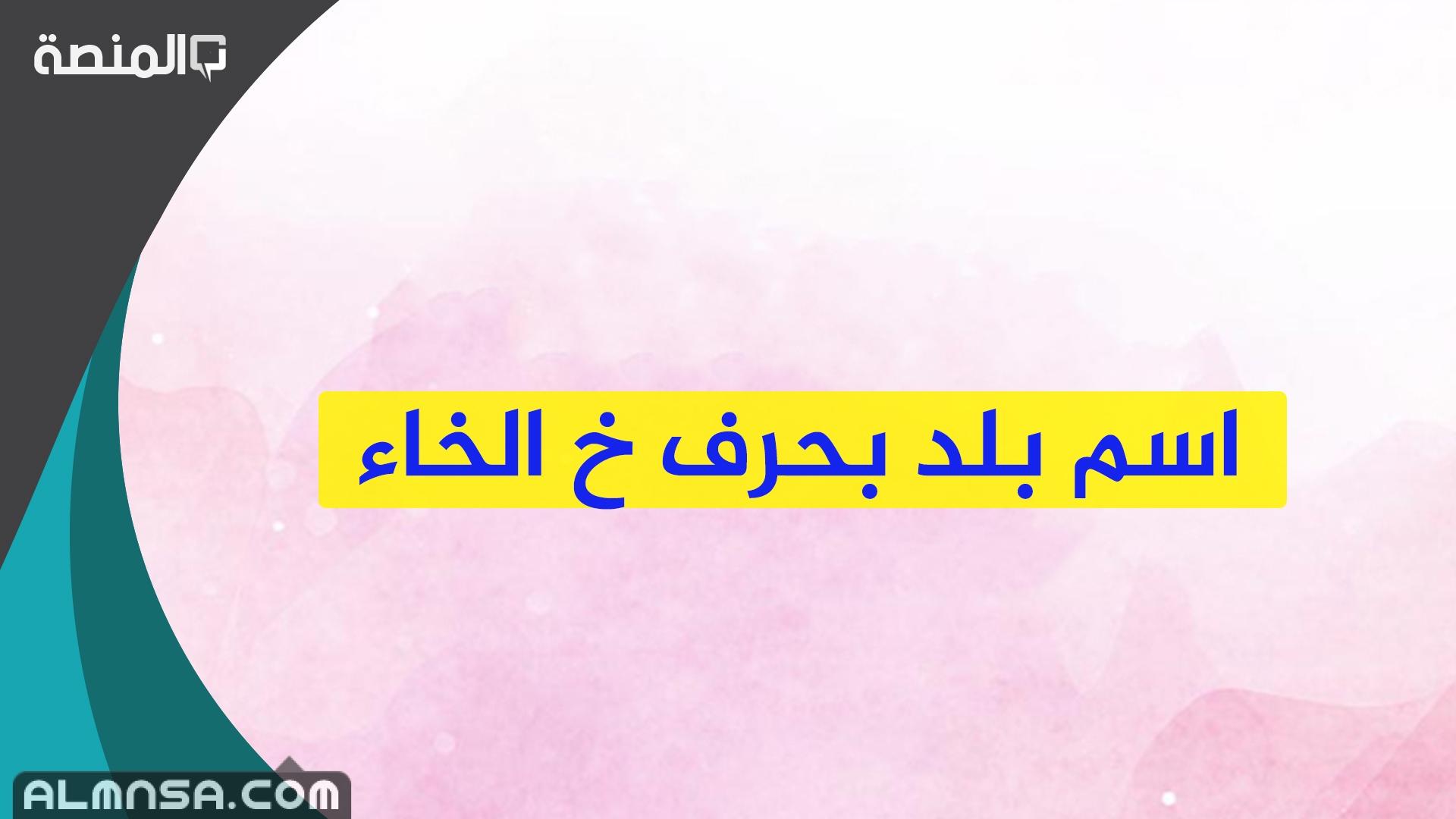 اسم بلد بحرف الخاء المنصة