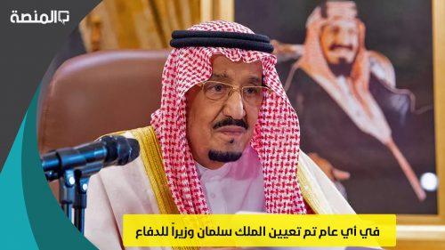 في أي عام تم تعيين الملك سلمان وزيراً للدفاع
