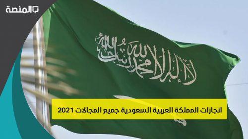 انجازات المملكة العربية السعودية في جميع المجالات 2021