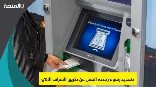 تسديد رسوم رخصة العمل عن طريق الصراف الآلي