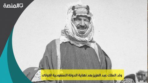 ولد الملك عبد العزيز بعد نهاية الدولة السعودية الاولى
